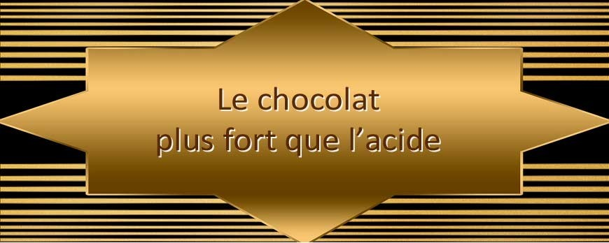 Le chocolat plus fort que l'acide